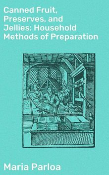 Canned Fruit, Preserves, and Jellies: Household Methods of Preparation, Maria Parloa
