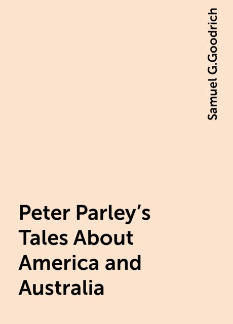 Peter Parley's Tales About America and Australia, Samuel G.Goodrich