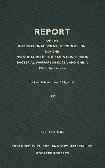 REPORT OF THE INTERNATIONAL SCIENTIFIC COMMISSION FOR THE INVESTIGATION OF THE FACTS CONCERNING BACTERIAL WARFARE IN KOREA AND CHINA With New, Original, and Explanatory Material, Godfree Roberts