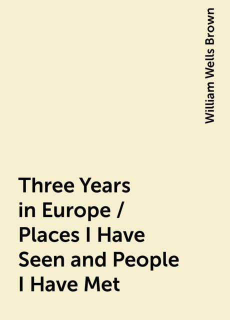 Three Years in Europe / Places I Have Seen and People I Have Met, William Wells Brown