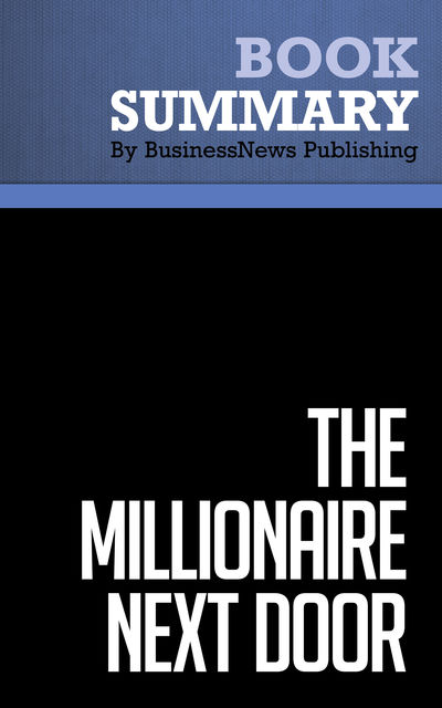 Summary: The Millionaire Next Door  Thomas J. Stanley and William D. Danko, Must Read Summaries