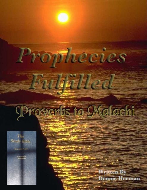 Prophecies Fulfilled Proverbs to Malachi, Dennis Herman