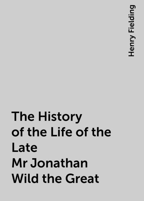 The History of the Life of the Late Mr Jonathan Wild the Great, Henry Fielding