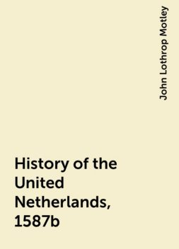 History of the United Netherlands, 1587b, John Lothrop Motley