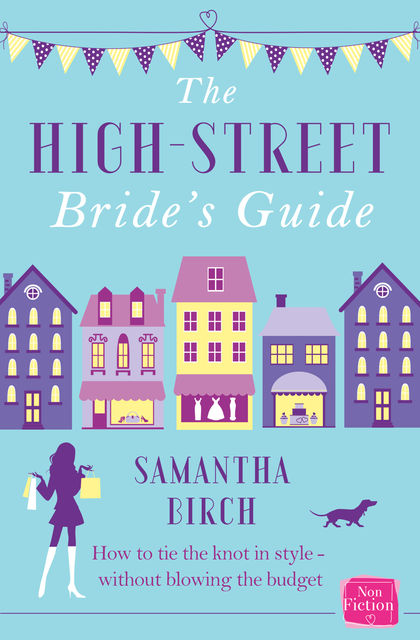 The High-Street Bride's Guide: How to Plan Your Perfect Wedding On A Budget, Samantha Birch