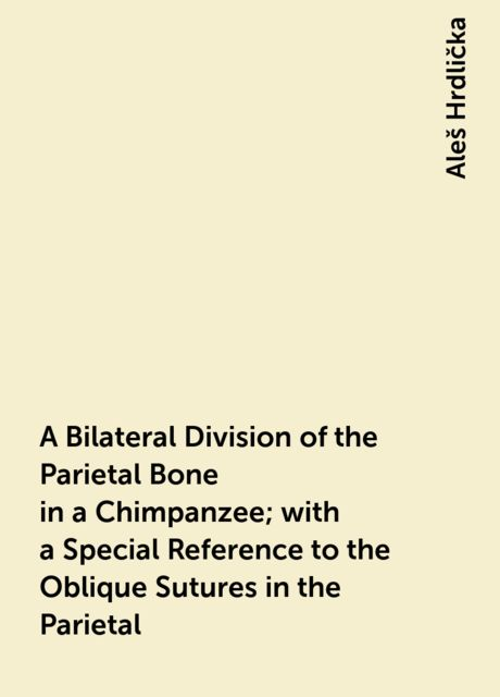 A Bilateral Division of the Parietal Bone in a Chimpanzee; with a Special Reference to the Oblique Sutures in the Parietal, Aleš Hrdlička