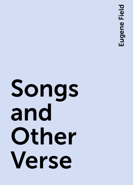 Songs and Other Verse, Eugene Field