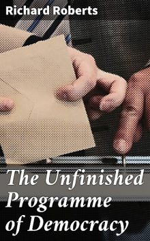 The Unfinished Programme of Democracy, Richard Roberts