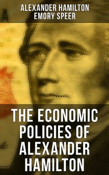 The Economic Policies of Alexander Hamilton, Alexander Hamilton, Emory Speer