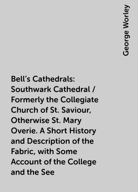 Bell's Cathedrals: Southwark Cathedral / Formerly the Collegiate Church of St. Saviour, Otherwise St. Mary Overie. A Short History and Description of the Fabric, with Some Account of the College and the See, George Worley