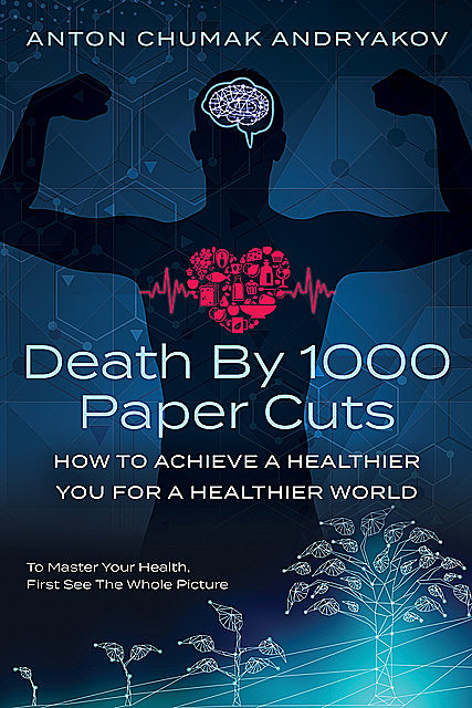 Death by 1,000 Paper Cuts: How to Achieve a Healthier You For a Healthier World, Anton Andrykov