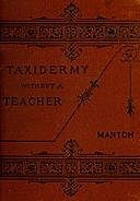 Taxidermy without a Teacher Comprising a Complete Manual of Instruction for Preparing and Preserving Birds, Animals and Fishes, Walter Porter Manton