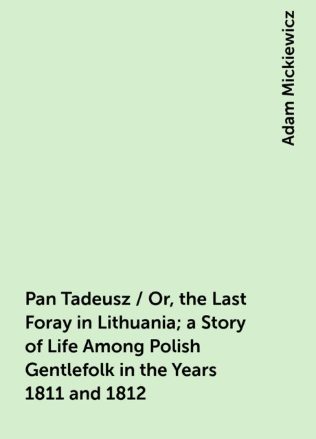 Pan Tadeusz / Or, the Last Foray in Lithuania; a Story of Life Among Polish Gentlefolk in the Years 1811 and 1812, Adam Mickiewicz