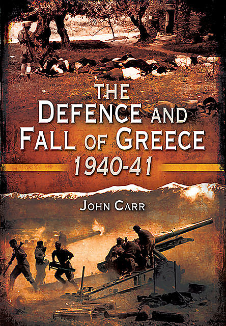 The Defence and Fall of Greece, 1940–1941, John Carr