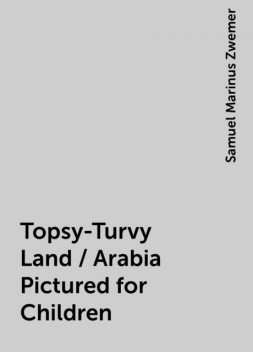 Topsy-Turvy Land / Arabia Pictured for Children, Samuel Marinus Zwemer