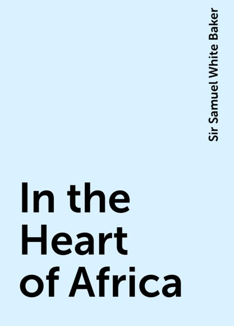 In the Heart of Africa, Sir Samuel White Baker