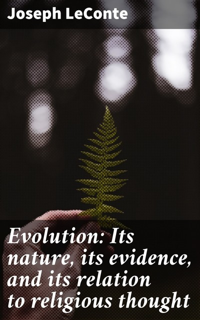 Evolution: Its nature, its evidence, and its relation to religious thought, Joseph LeConte