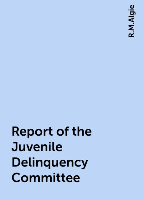 Report of the Juvenile Delinquency Committee, R.M.Algie