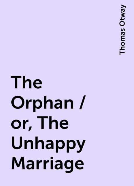 The Orphan / or, The Unhappy Marriage, Thomas Otway