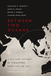 Between 2 Oceans (2nd Edn). A Military History of Singapore from 1275 to 1971, Malcolm H.Murfett, Brian Farell, Chiang Ming Shun, John Miksic