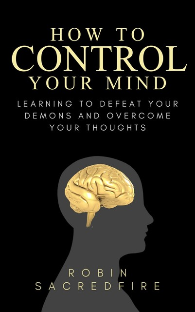 How to Control Your Mind: Learning to Defeat Your Demons and Overcome Your Thoughts, Robin Sacredfire