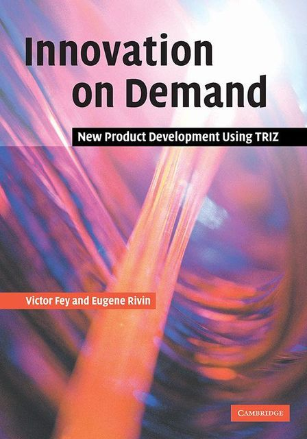 Innovation on Demand: New Product Development Using TRIZ, Victor Fey