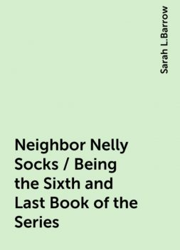 Neighbor Nelly Socks / Being the Sixth and Last Book of the Series, Sarah L.Barrow