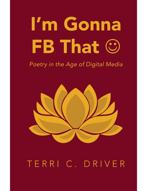 I'm Gonna F B That ☺: Poetry In the Age of Digital Media, Terri C.Driver