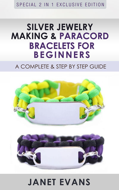 Silver Jewelry Making & Paracord Bracelets For Beginners : A Complete & Step by Step Guide, Janet Evans