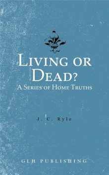 Living or Dead? A Series of Home Truths, J.C.Ryle