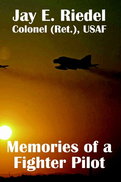 Memories of a Fighter Pilot, Jay E.Riedel Colonel USAF