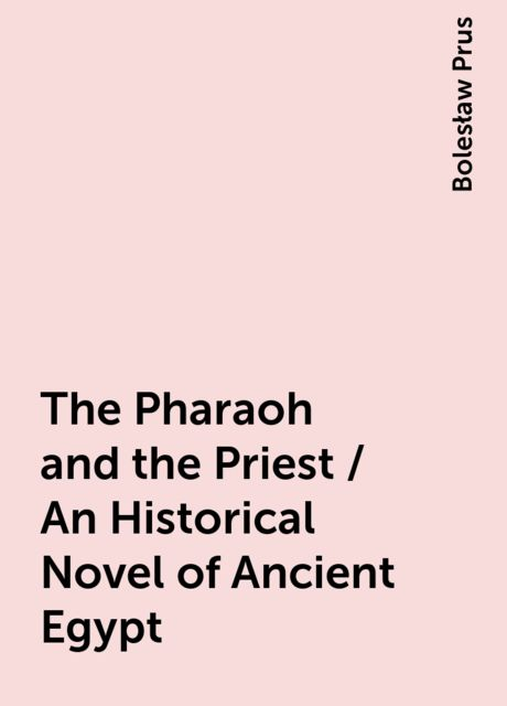 The Pharaoh and the Priest / An Historical Novel of Ancient Egypt, Bolesław Prus
