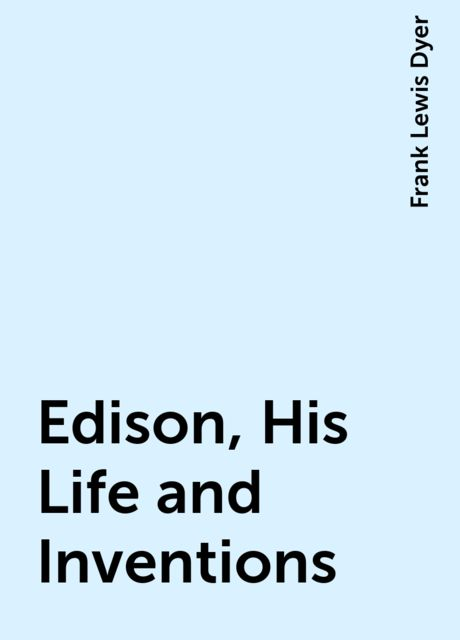 Edison, His Life and Inventions, Frank Lewis Dyer