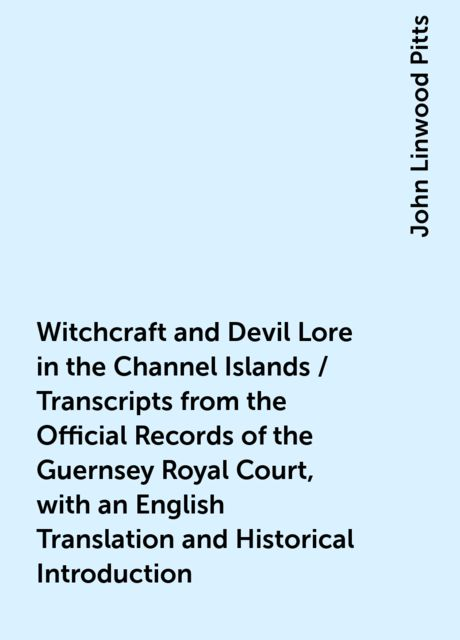 Witchcraft and Devil Lore in the Channel Islands / Transcripts from the Official Records of the Guernsey Royal Court, with an English Translation and Historical Introduction, John Linwood Pitts