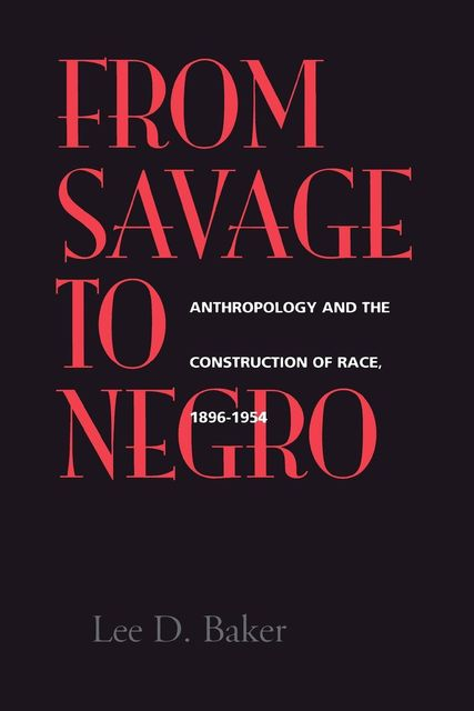 From Savage to Negro, Lee D. Baker