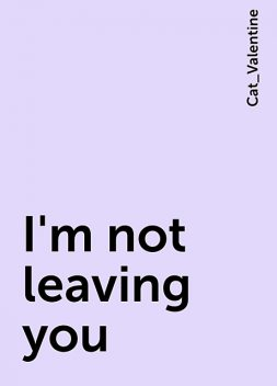 I'm not leaving you, Cat_Valentine