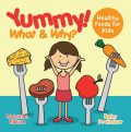 Yummy! What & Why? – Healthy Foods for Kids – Nutrition Edition, Baby Professor