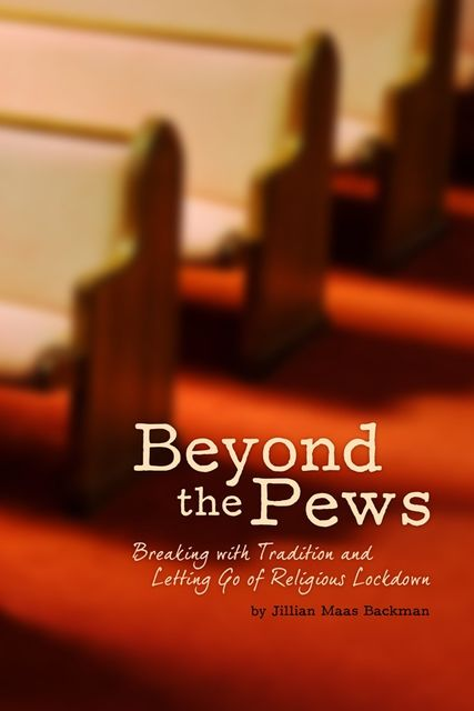 Beyond the Pews: Breaking with Tradition and Letting Go of Religious Lockdown, Jillian Maas Backman