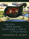The Girl Who Ruled Fairyland – for a Little While, Catherynne Valente