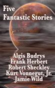 Five Fantastic Stories, Kurt Vonnegut, Robert Sheckley, Frank Herbert, Algis Budrys, Jamie Wild