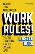 Work Rules!: Insights from Inside Google That Will Transform How You Live and Lead, Laszlo Bock