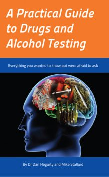 A Practical Guide to Drugs and Alcohol Testing, Dan Hegarty, Mike Stallard