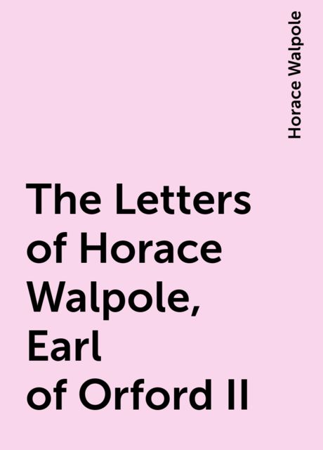 The Letters of Horace Walpole, Earl of Orford II, Horace Walpole