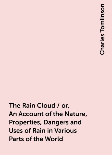 The Rain Cloud / or, An Account of the Nature, Properties, Dangers and Uses of Rain in Various Parts of the World, Charles Tomlinson