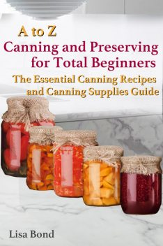 A to Z Canning and Preserving for Total Beginners The Essential Canning Recipes and Canning Supplies Guide, Lisa Bond