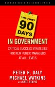 The First 90 Days in Government, Michael Watkins, Cate Reavis, Peter Daly