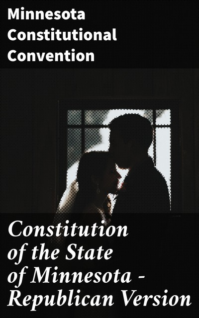 Constitution of the State of Minnesota — Republican Version, Minnesota Constitutional Convention
