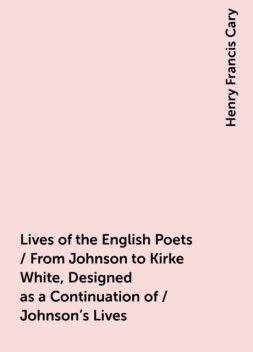 Lives of the English Poets / From Johnson to Kirke White, Designed as a Continuation of / Johnson's Lives, Henry Francis Cary