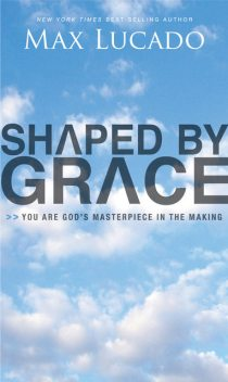Shaped By Grace, Max Lucado