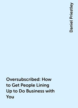 Oversubscribed: How to Get People Lining Up to Do Business with You, Daniel Priestley